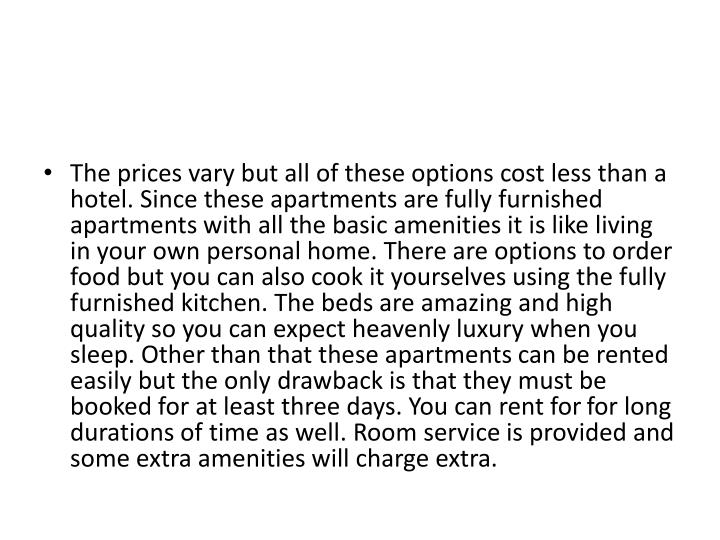 The prices vary but all of these options cost less than a hotel. Since these apartments are fully furnished apartments with all the basic amenities it is like living in your own personal home. There are options to order food but you can also cook it yourselves using the fully furnished kitchen. The beds are amazing and high quality so you can expect heavenly luxury when you sleep. Other than that these apartments can be rented easily but the only drawback is that they must be booked for at least three days. You can rent for