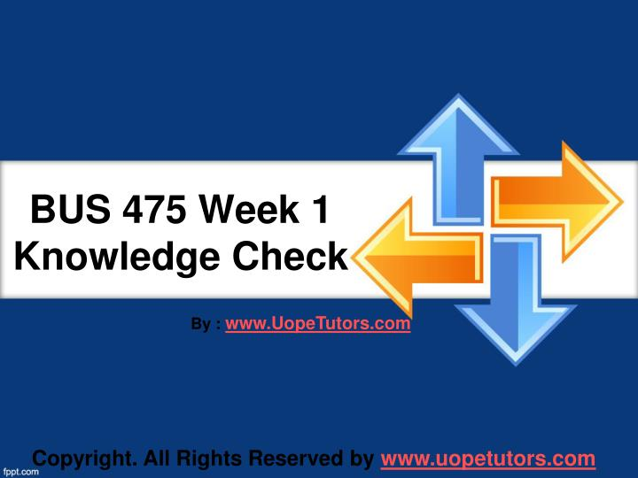 bus 475 week 1 knowledge check Visit bus 475 week 4 knowledge check  this article covers the basic of bus 475 week 1 knowledge check from uop other topics in the class are as follows:.