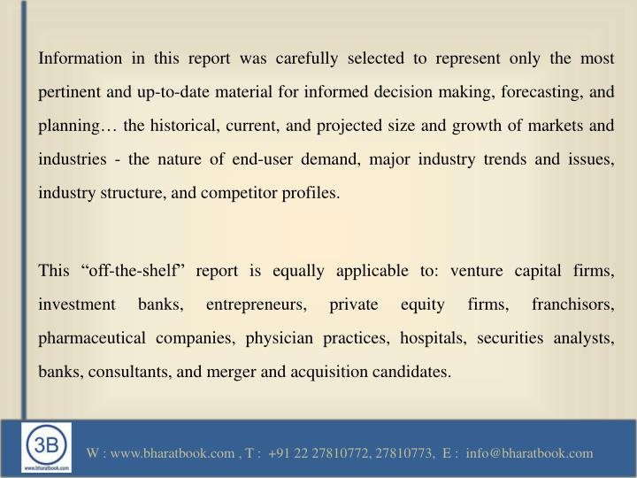 Information in this report was carefully selected to represent only the most pertinent and up-to-date material for informed decision making, forecasting, and planning… the historical, current, and projected size and growth of markets and industries - the nature of end-user demand, major industry trends and issues, industry structure, and competitor