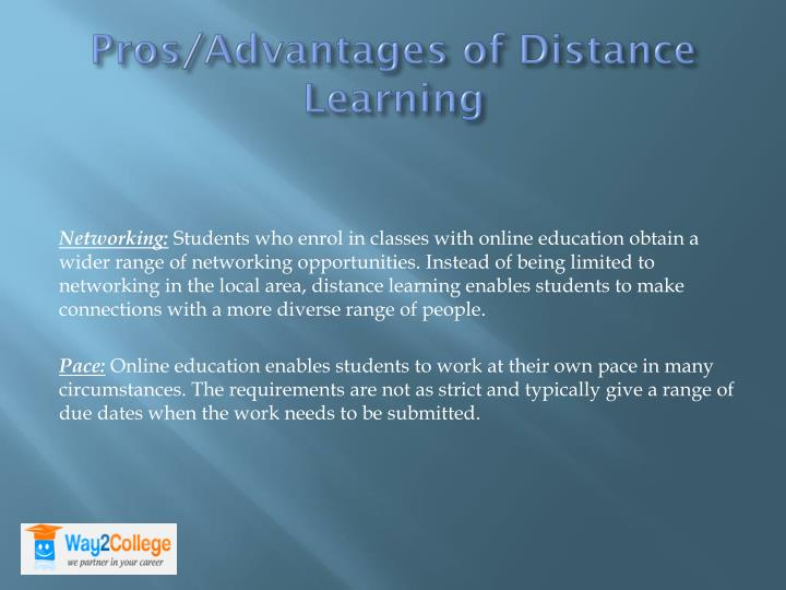 advantages of distance learning mode of Distance learning is gaining popularity among adults who are keen to upgrade themselves for better career opportunities distance learning provides an alternative for people to further their education without having to undergo the traditional classroom learning.
