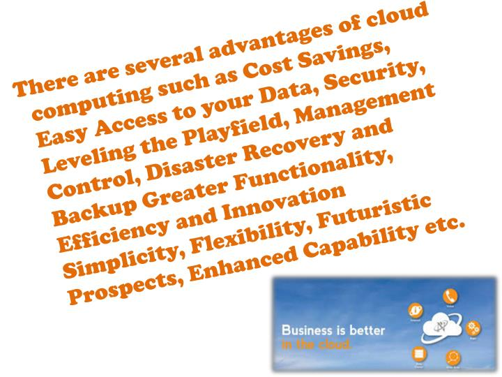 There are several advantages of cloud computing such as Cost Savings, Easy Access to your Data, Security, Leveling the Playfield, Management Control, Disaster Recovery and Backup Greater Functionality, Efficiency and Innovation Simplicity, Flexibility, Futuristic Prospects, Enhanced Capability etc.