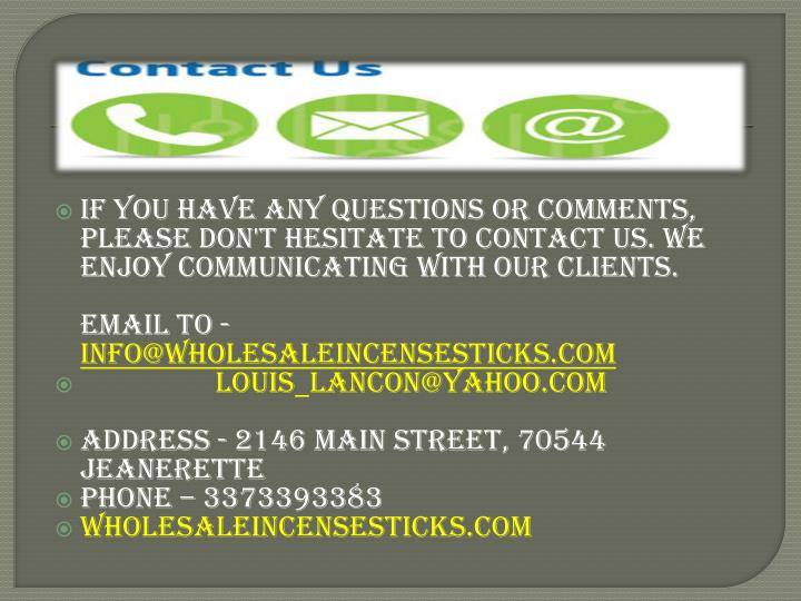 If you have any questions or comments, Please don't hesitate to contact us. We enjoy communicating with our clients.