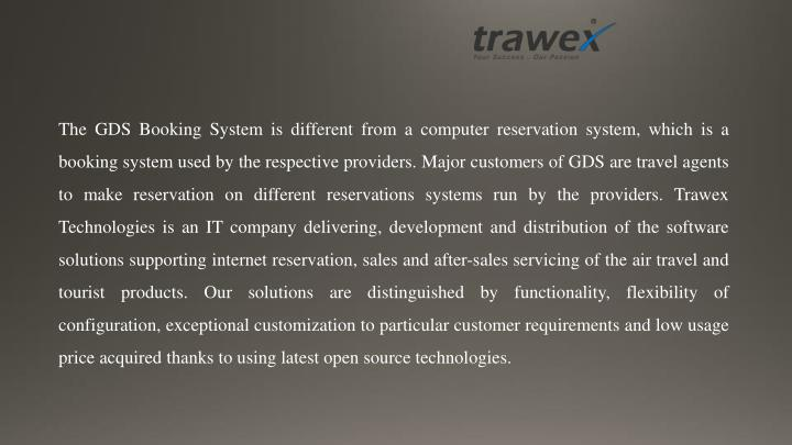 The GDS Booking System is different from a computer reservation system, which is a booking system used by the respective providers. Major customers of GDS are travel agents to make reservation on different reservations systems run by the providers. Trawex Technologies is an IT company delivering, development and distribution of the software solutions supporting internet reservation, sales and after-sales servicing of the air travel and tourist products. Our solutions are distinguished by functionality, flexibility of configuration, exceptional customization to particular customer requirements and low usage price acquired thanks to using latest open source technologies.
