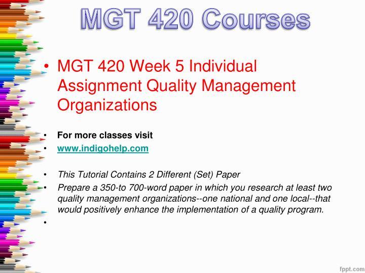 mgt 420 week 5 individual quality management organizations Description mgt 420 week 5 quality management organizations mgt 420 week 5 quality management organizations prepare a 350-to 700-word paper in which you research at least two quality management organizations—one national and one local—that would positively enhance the implementation of a quality program.