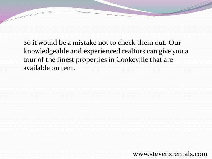 So it would be a mistake not to check them out. Our knowledgeable and experienced realtors can give you a tour of the finest properties in Cookeville that are available on rent.