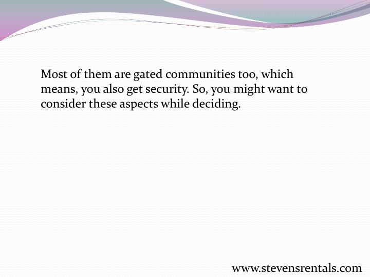Most of them are gated communities too, which means, you also get security. So, you might want to consider these aspects while deciding.