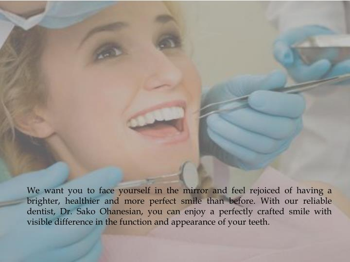 We want you to face yourself in the mirror and feel rejoiced of having a brighter, healthier and more perfect smile than before. With our reliable dentist, Dr.