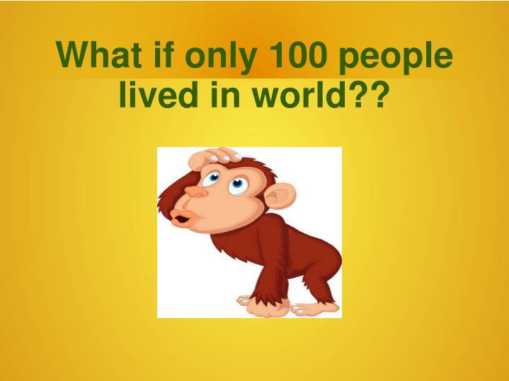 What if only 100 people lived in world