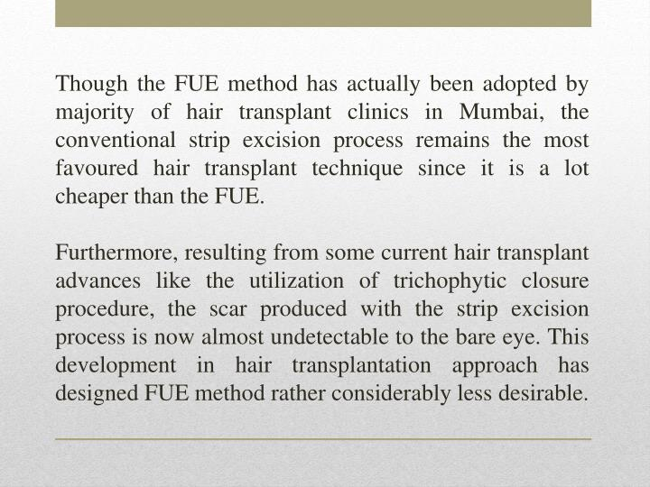 Though the FUE method has actually been adopted by majority of hair transplant clinics in Mumbai, the conventional strip excision process remains the most favoured hair transplant technique since it is a lot cheaper than the FUE.