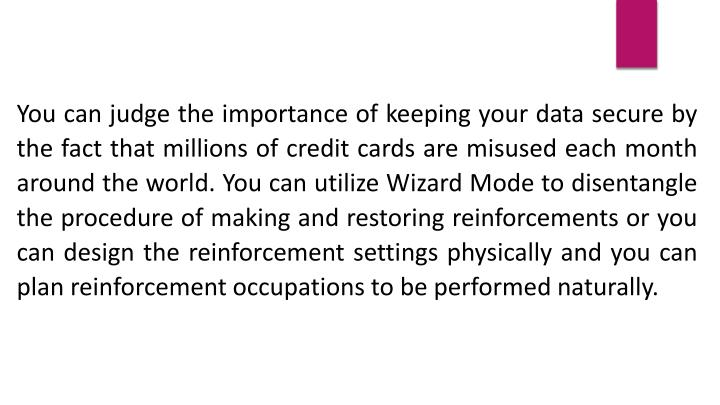 You can judge the importance of keeping your data secure by the fact that millions of credit cards are misused each month around the world. You can utilize Wizard Mode to disentangle the procedure of making and restoring reinforcements or you can design the reinforcement settings physically and you can plan reinforcement occupations to be performed naturally.