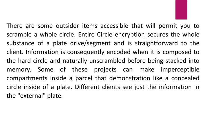 """There are some outsider items accessible that will permit you to scramble a whole circle. Entire Circle encryption secures the whole substance of a plate drive/segment and is straightforward to the client. Information is consequently encoded when it is composed to the hard circle and naturally unscrambled before being stacked into memory. Some of these projects can make imperceptible compartments inside a parcel that demonstration like a concealed circle inside of a plate. Different clients see just the information in the """"external"""" plate."""