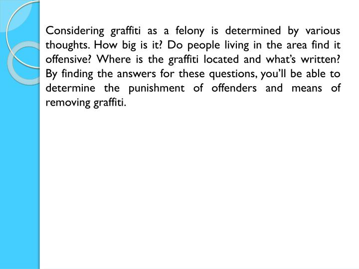 Considering graffiti as a felony is determined by various thoughts. How big is it? Do people living in the area find it offensive? Where is the graffiti located and what's written? By finding the answers for these questions, you'll be able to determine the punishment of offenders and means of removing graffiti.