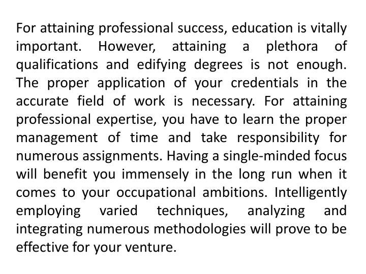 For attaining professional success, education is vitally important. However, attaining a plethora of qualifications and edifying degrees is not enough. The proper application of your credentials in the accurate field of work is necessary. For attaining professional expertise, you have to learn the proper management of time and take responsibility for numerous assignments. Having a single-minded focus will benefit you immensely in the long run when it comes to your occupational ambitions. Intelligently employing varied techniques, analyzing and integrating numerous methodologies will prove to be effective for your venture.