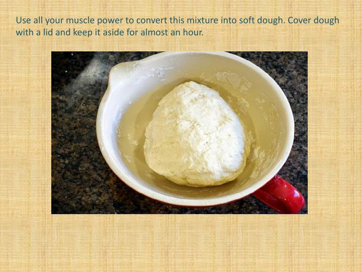 Use all your muscle power to convert this mixture into soft dough. Cover dough with a lid and keep it aside for almost an hour.