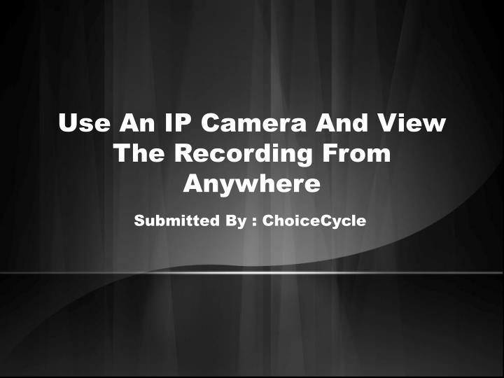 use an ip camera and view the recording from anywhere n.