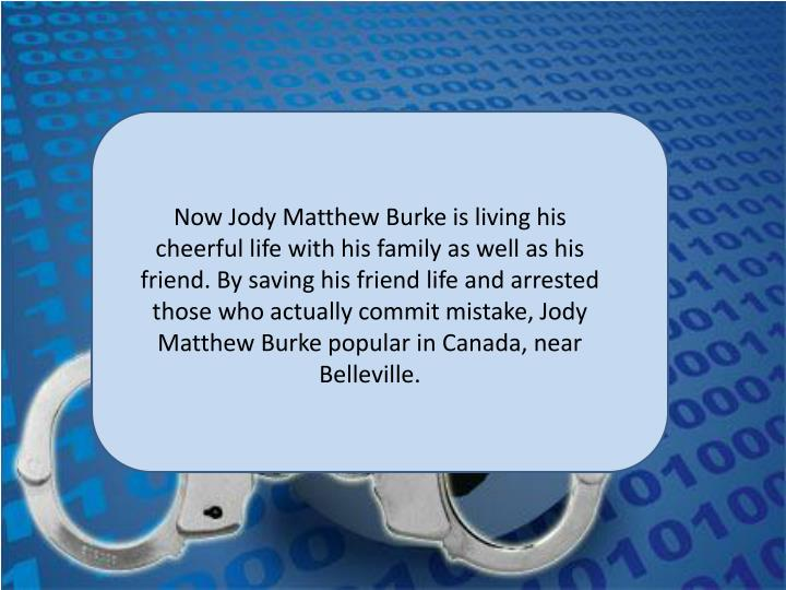 Now Jody Matthew Burke is living his cheerful life with his family as well as his friend. By saving his friend life and arrested those who actually commit mistake, Jody Matthew Burke popular in Canada, near Belleville.