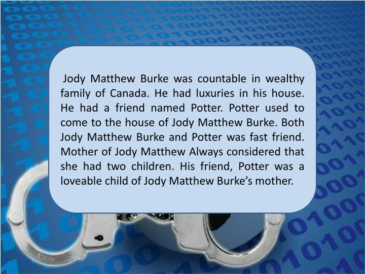 Jody Matthew Burke was countable in wealthy family of Canada. He had luxuries in his house. He had a friend named Potter. Potter used to come to the house of Jody Matthew Burke. Both Jody Matthew Burke and Potter was fast friend. Mother of Jody Matthew Always considered that she had two children. His friend, Potter was a loveable child of Jody Matthew Burke's mother.