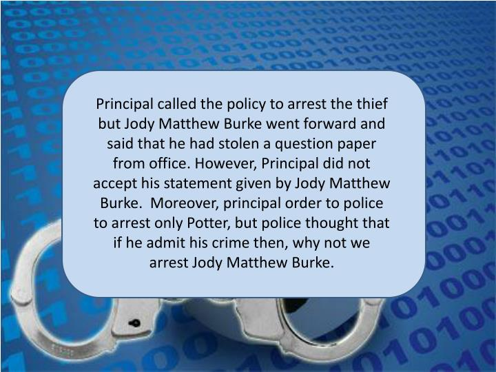 Principal called the policy to arrest the thief but Jody Matthew Burke went forward and said that he had stolen a question paper from office. However, Principal did not accept his statement given by Jody Matthew Burke.  Moreover, principal order to police to arrest only Potter, but police thought that if he admit his crime then, why not we arrest Jody Matthew Burke.