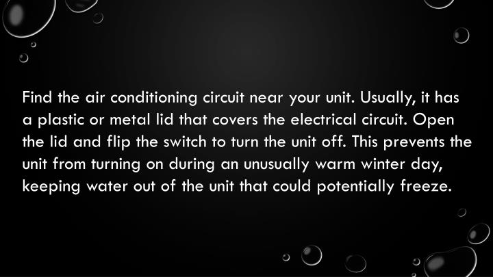 Find the air conditioning circuit near your unit. Usually, it has a plastic or metal lid that covers...