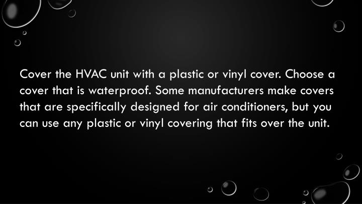 Cover the HVAC unit with a plastic or vinyl cover. Choose a cover that is waterproof. Some manufacturers make covers that are specifically designed for air conditioners, but you can use any plastic or vinyl covering that fits over the unit.