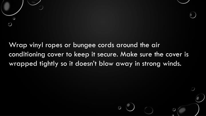 Wrap vinyl ropes or bungee cords around the air conditioning cover to keep it secure. Make sure the cover is wrapped tightly so it doesn't blow away in strong winds.