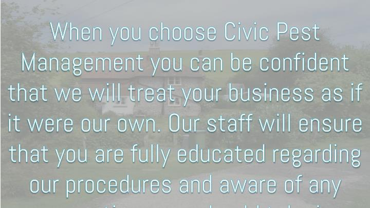When you choose Civic Pest Management you can be confident that we will treat your business as if it were our own. Our staff will ensure that you are fully educated regarding our procedures and aware of any precautions you should take in relation to treatments.