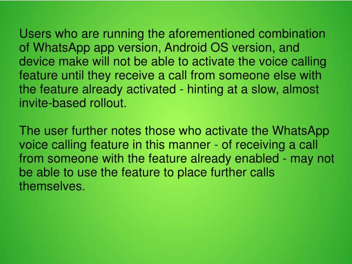 Users who are running the aforementioned combination of WhatsApp app version, Android OS version, and device make will not be able to activate the voice calling feature until they receive a call from someone else with the feature already activated - hinting at a slow, almost invite-based rollout.