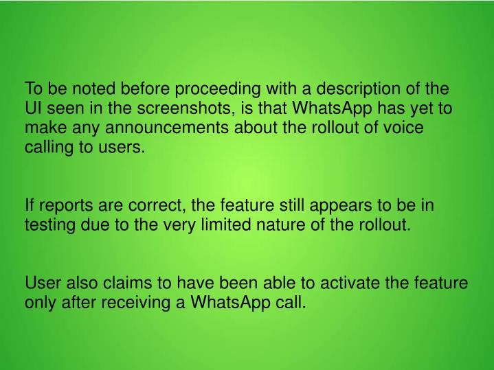To be noted before proceeding with a description of the UI seen in the screenshots, is that WhatsApp has yet to make any announcements about the rollout of voice calling to users.