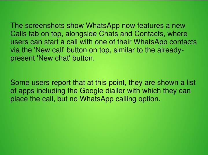 The screenshots show WhatsApp now features a new Calls tab on top, alongside Chats and Contacts, where users can start a call with one of their WhatsApp contacts via the 'New call' button on top, similar to the already-present 'New chat' button.