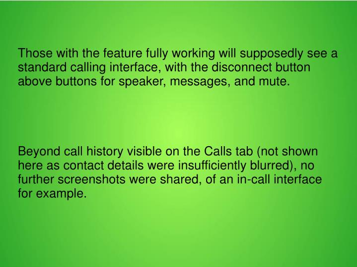 Those with the feature fully working will supposedly see a standard calling interface, with the disconnect button above buttons for speaker, messages, and mute.