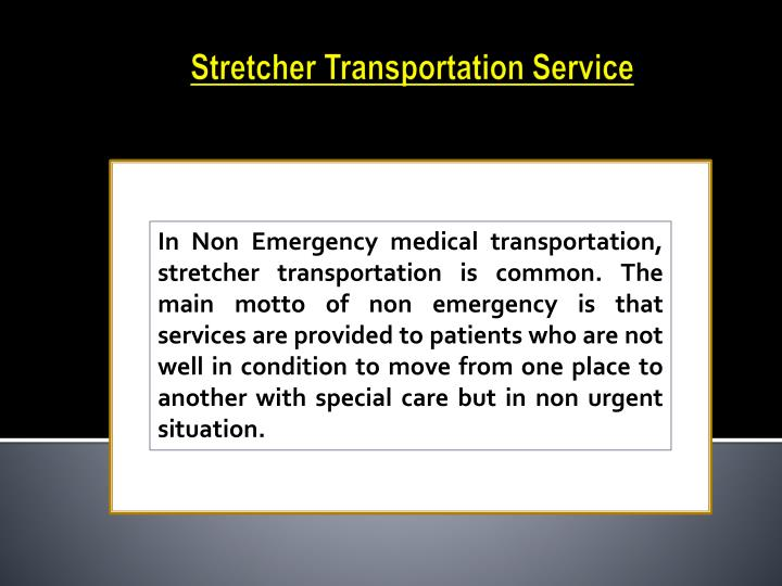 In Non Emergency medical transportation, stretcher transportation is common. The main motto of non emergency is that services are provided to patients who are not well in condition to move from one place to another with special care but in non urgent situation.
