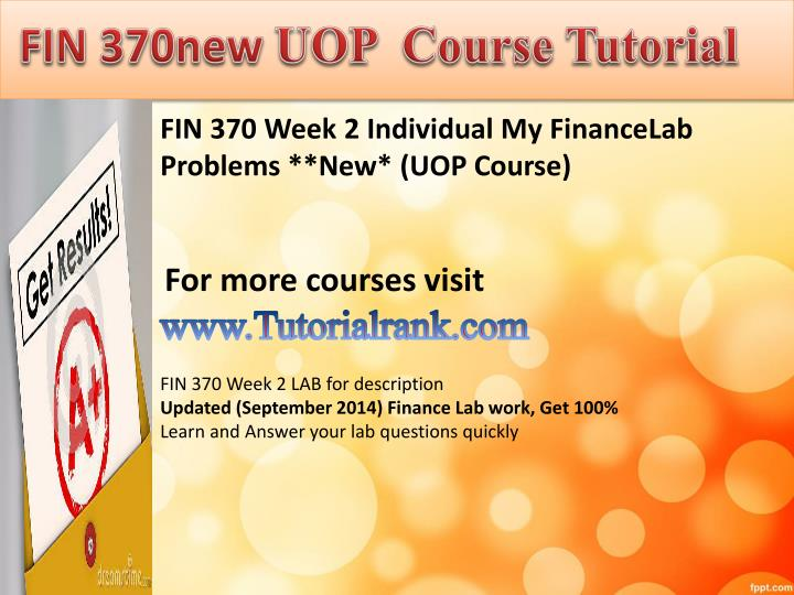 week three my finance lab problems fin 370 I need the answers to myfinancelab practice and and problems for fin/370 can someone help with my final exam and week 5 problems will you.