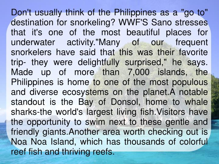 """Don't usually think of the Philippines as a """"go to"""" destination for snorkeling? WWF'S Sano stresses that it's one of the most beautiful places for underwater activity.""""Many of our frequent snorkelers have said that this was their favorite trip- they were delightfully surprised,"""" he says. Made up of more than 7,000 islands, the Philippines is home to one of the most populous and diverse ecosystems on the planet.A notable standout is the Bay of Donsol, home to whale sharks-the world's largest living fish.Visitors have the opportunity to swim next to these gentle and friendly giants.Another area worth checking out is Noa Noa Island, which has thousands of colorful reef fish and thriving reefs."""