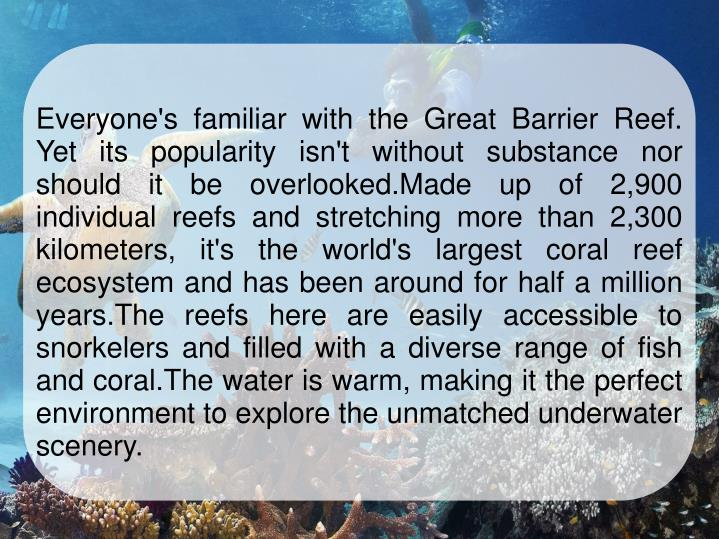 Everyone's familiar with the Great Barrier Reef. Yet its popularity isn't without substance nor should it be overlooked.Made up of 2,900 individual reefs and stretching more than 2,300 kilometers, it's the world's largest coral reef ecosystem and has been around for half a million years.The reefs here are easily accessible to snorkelers and filled with a diverse range of fish and coral.The water is warm, making it the perfect environment to explore the unmatched underwater scenery.