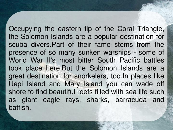 Occupying the eastern tip of the Coral Triangle, the Solomon Islands are a popular destination for scuba divers.Part of their fame stems from the presence of so many sunken warships - some of World War II's most bitter South Pacific battles took place here.But the Solomon Islands are a great destination for snorkelers, too.In places like Uepi Island and Mary Island you can wade off shore to find beautiful reefs filled with sea life such as giant eagle rays, sharks, barracuda and batfish.