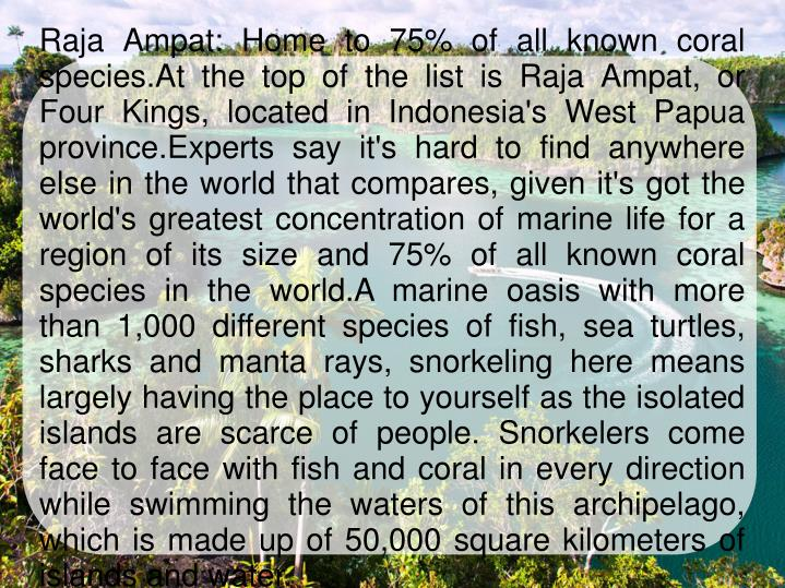 Raja Ampat: Home to 75% of all known coral species.At the top of the list is Raja Ampat, or Four Kin...