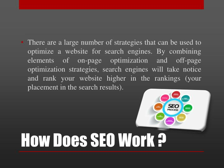 There are a large number of strategies that can be used to optimize a website for search engines. By combining elements of on-page optimization and off-page optimization strategies, search engines will take notice and rank your website higher in the rankings (your placement in the search results).