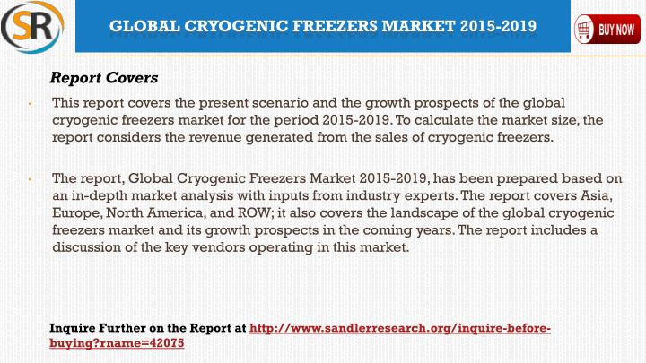 This report covers the present scenario and the growth prospects of the global cryogenic freezers market for the period 2015-2019. To calculate the market size, the report considers the revenue generated from the sales of cryogenic freezers.