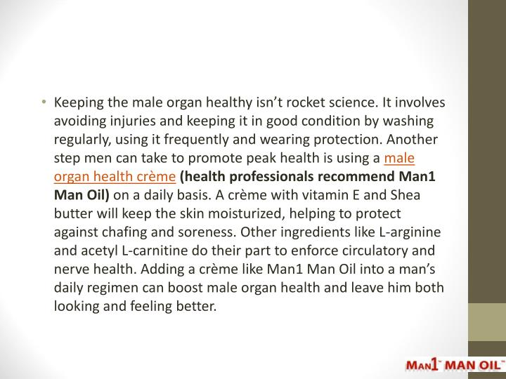 Keeping the male organ healthy isn't rocket science. It involves avoiding injuries and keeping it in good condition by washing regularly, using it frequently and wearing protection. Another step men can take to promote peak health is using a