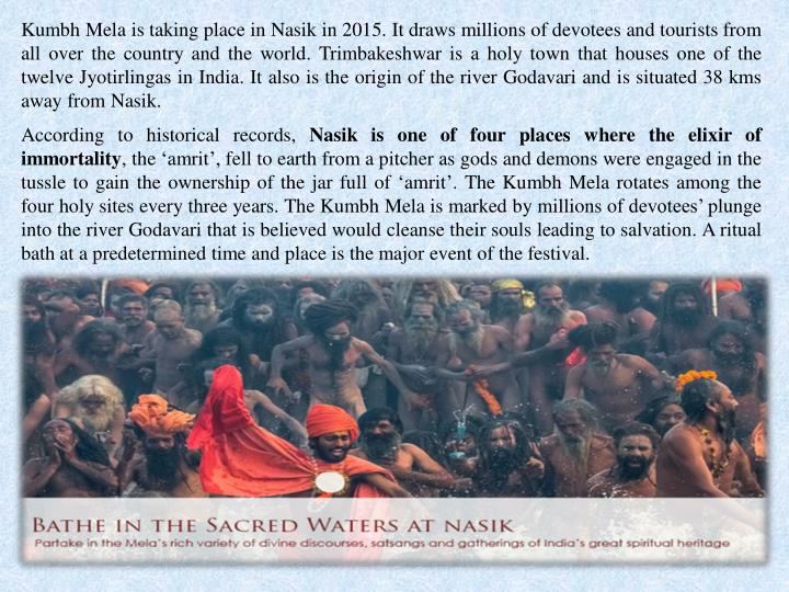 Kumbh Mela is taking place in Nasik in 2015. It draws millions of devotees and tourists from
