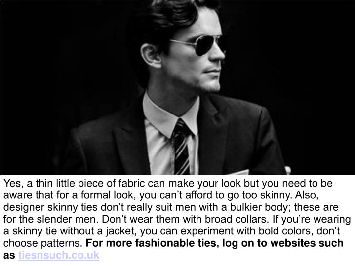 Yes, a thin little piece of fabric can make your look but you need to be aware that for a formal look, you can't afford to go too skinny. Also, designer skinny ties don't really suit men with a bulkier body; these are for the slender men. Don't wear them with broad collars. If you're wearing a skinny tie without a jacket, you can experiment with bold colors, don't choose patterns.