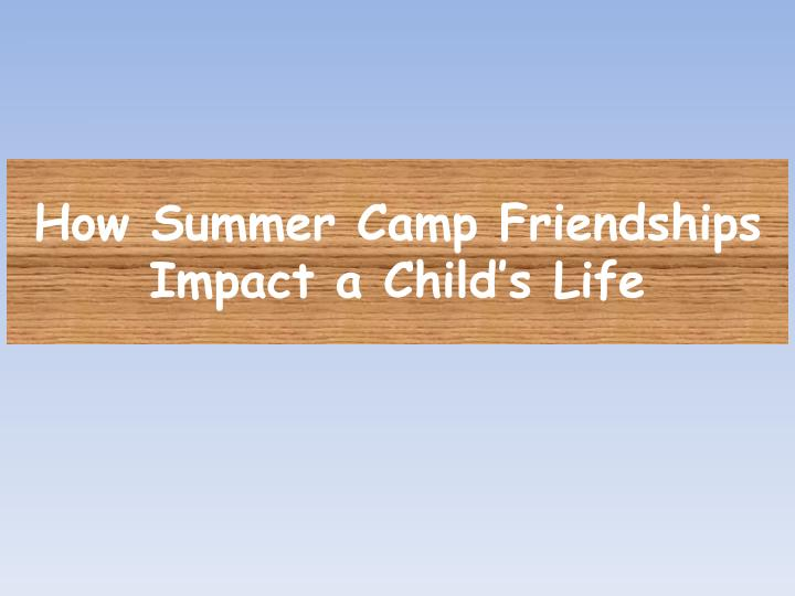 how summer camp friendships impact a child s life n.
