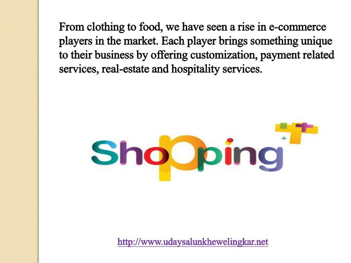 From clothing to food, we have seen a rise in e-commerce players in the market. Each player brings something unique to their business by offering customization, payment related services, real-estate and hospitality services.