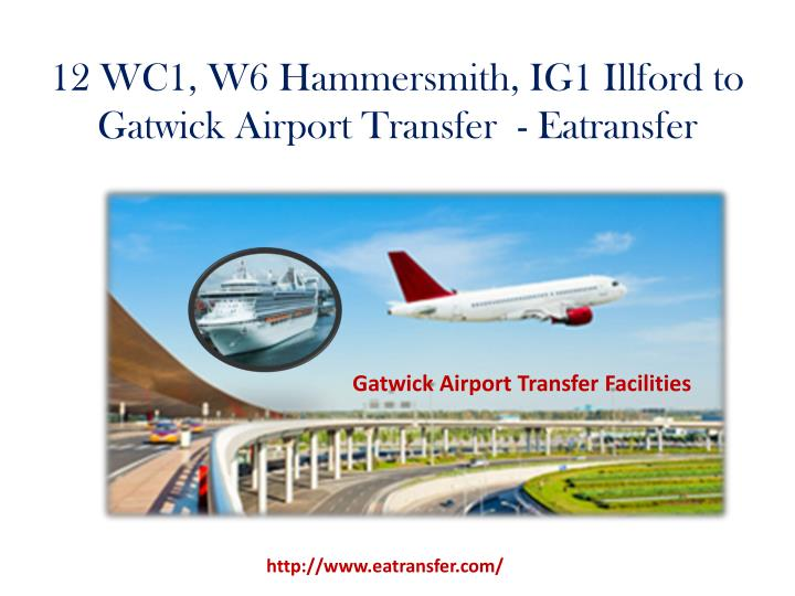 12 wc1 w6 hammersmith ig1 illford to gatwick airport transfer eatransfer n.