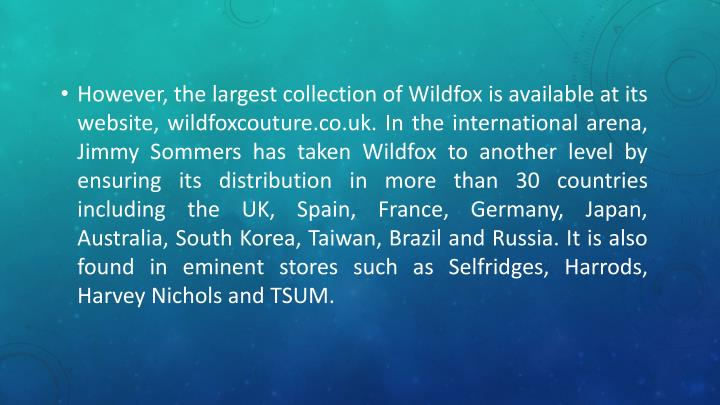 However, the largest collection of Wildfox is available at its website, wildfoxcouture.co.uk. In the international arena, Jimmy Sommers has taken Wildfox to another level by ensuring its distribution in more than 30 countries including the UK, Spain, France, Germany, Japan, Australia, South Korea, Taiwan, Brazil and Russia. It is also found in eminent stores such as Selfridges, Harrods, Harvey Nichols and TSUM.