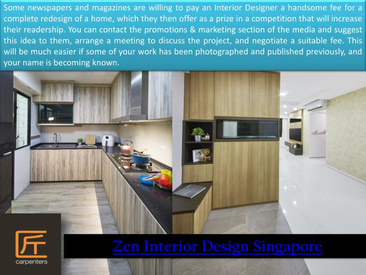 Some newspapers and magazines are willing to pay an Interior Designer a handsome fee for a complete redesign of a home, which they then offer as a prize in a competition that will increase their readership. You can contact the promotions & marketing section of the media and suggest this idea to them, arrange a meeting to discuss the project, and negotiate a suitable fee. This will be much easier if some of your work has been photographed and published previously, and your name is becoming known.