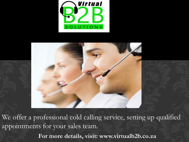 We offer a professional cold calling service, setting up qualified appointments for your sales team.