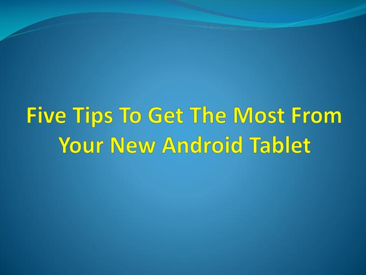 five tips to get the most from your new android tablet n.