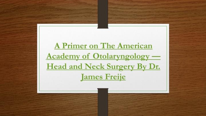 a primer on the american academy of otolaryngology head and neck surgery by dr james freije n.