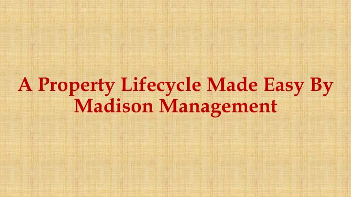 A property l ifecycle m ade e asy b y madison management